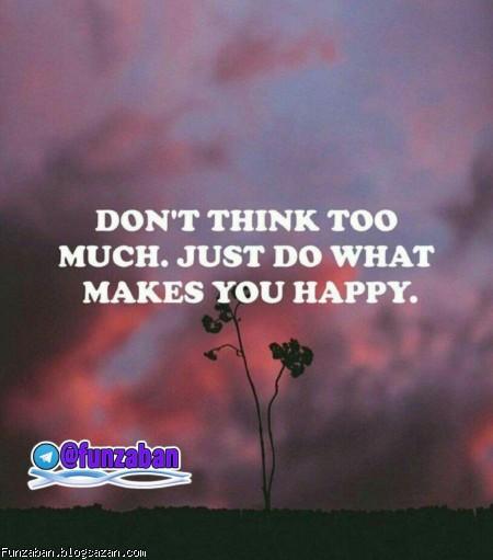 بیش از حد فکر نکن، فقط کاری رو انجام بده که خوشحالت می کنه.